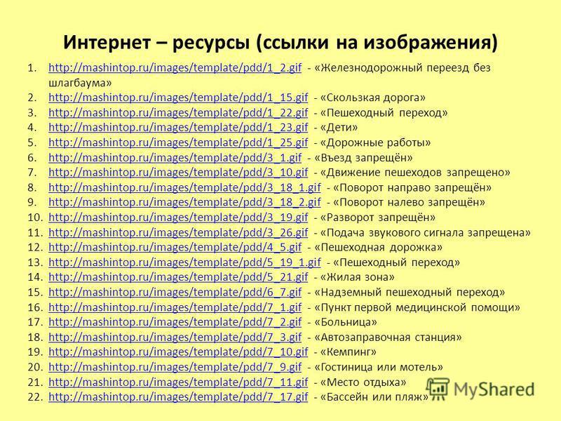 Интернет – ресурсы (ссылки на изображения) 1.http://mashintop.ru/images/template/pdd/1_2. gif - «Железнодорожный переезд без шлагбаума»http://mashintop.ru/images/template/pdd/1_2. gif 2.http://mashintop.ru/images/template/pdd/1_15. gif - «Скользкая д