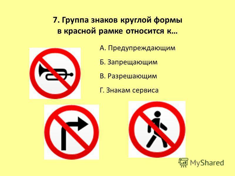 А. Предупреждающим Б. Запрещающим В. Разрешающим Г. Знакам сервиса 7. Группа знаков круглой формы в красной рамке относится к…