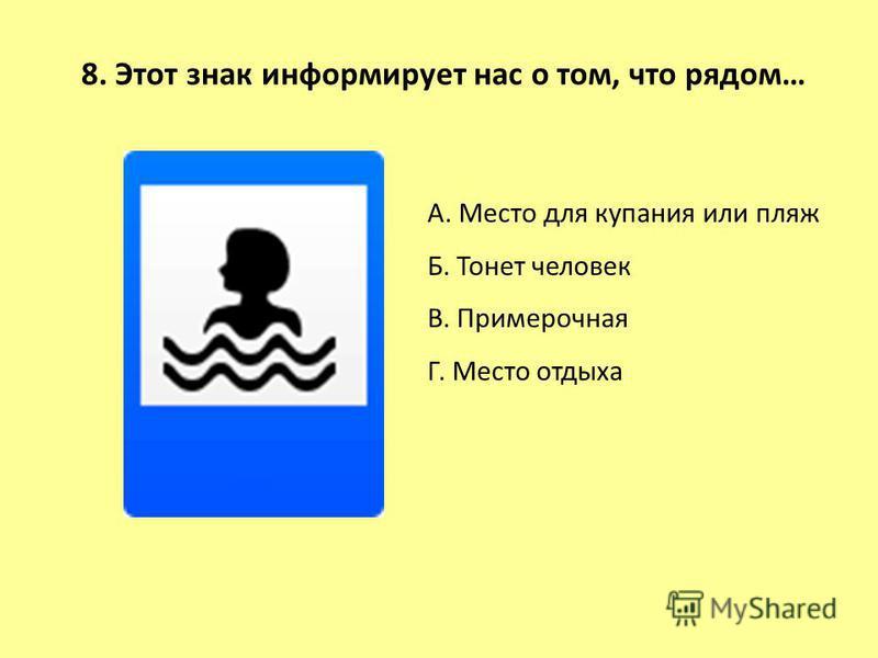 8. Этот знак информирует нас о том, что рядом… А. Место для купания или пляж Б. Тонет человек В. Примерочная Г. Место отдыха