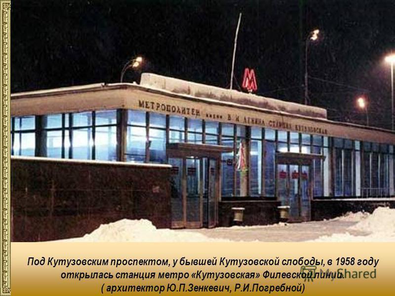 Под Кутузовским проспектом, у бывшей Кутузовской слободы, в 1958 году открылась станция метро «Кутузовская» Филевской линии. ( архитектор Ю.П.Зенкевич, Р.И.Погребной)