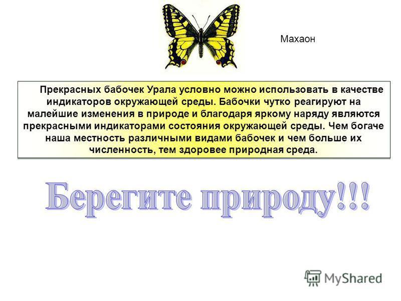 Прекрасных бабочек Урала условно можно использовать в качестве индикаторов окружающей среды. Бабочки чутко реагируют на малейшие изменения в природе и благодаря яркому наряду являются прекрасными индикаторами состояния окружающей среды. Чем богаче на