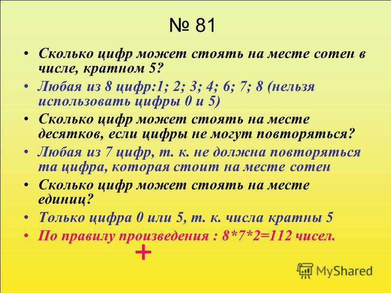 81 Сколько цифр может стоять на месте сотен в числе, кратном 5? Любая из 8 цифр:1; 2; 3; 4; 6; 7; 8 (нельзя использовать цифры 0 и 5) Сколько цифр может стоять на месте десятков, если цифры не могут повторяться? Любая из 7 цифр, т. к. не должна повто