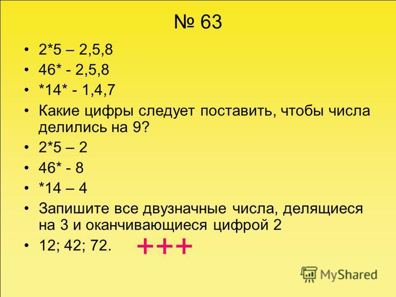 63 2*5 – 2,5,8 46* - 2,5,8 *14* - 1,4,7 Какие цифры следует поставить, чтобы числа делились на 9? 2*5 – 2 46* - 8 *14 – 4 Запишите все двузначные числа, делящиеся на 3 и оканчивающиеся цифрой 2 12; 42; 72. +++