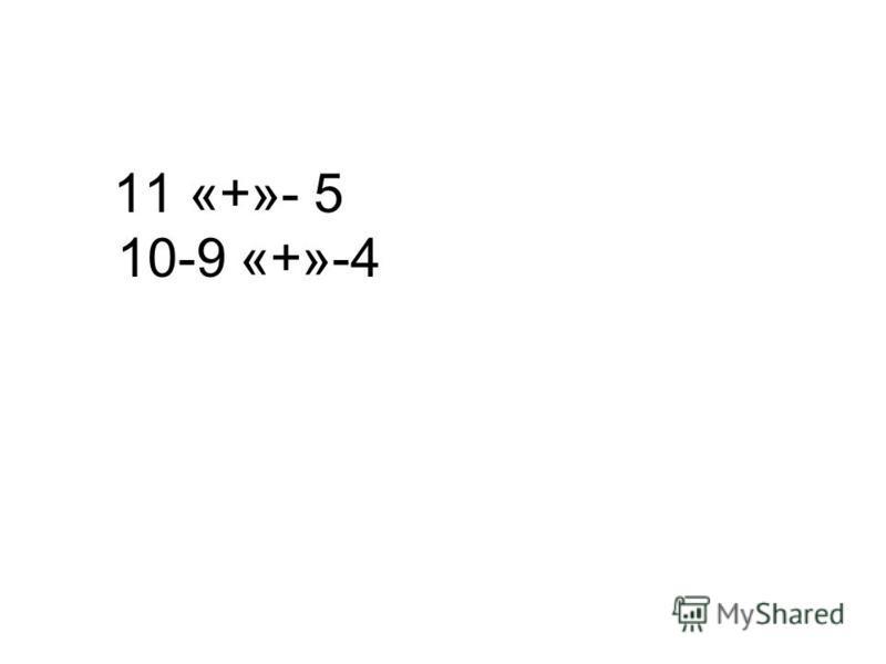 11 «+»- 5 10-9 «+»-4