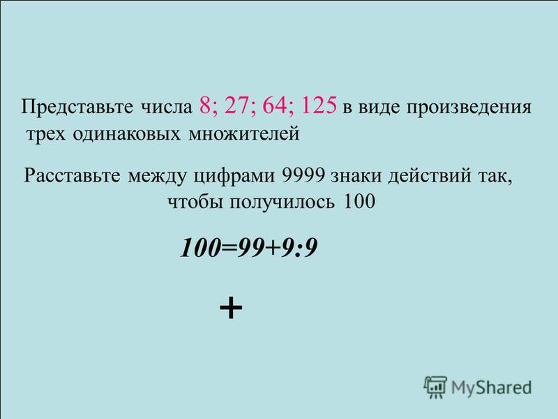 Представьте числа 8; 27; 64; 125 в виде произведения трех одинаковых множителей Расставьте между цифрами 9999 знаки действий так, чтобы получилось 100 100=99+9:9 +