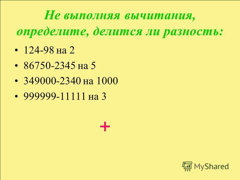 Не выполняя вычитания, определите, делится ли разность: 124-98 на 2 86750-2345 на 5 349000-2340 на 1000 999999-11111 на 3 +