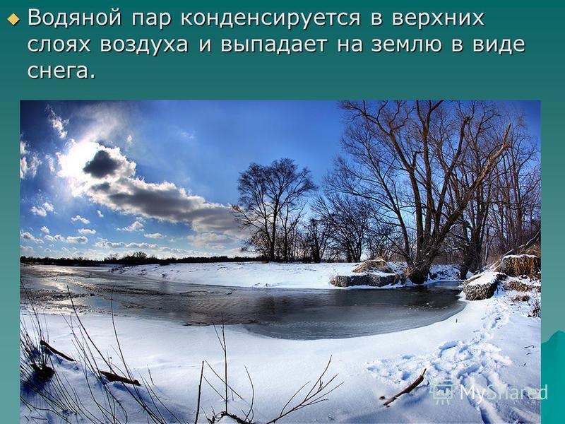 Водяной пар конденсируется в верхних слоях воздуха и выпадает на землю в виде снега. Водяной пар конденсируется в верхних слоях воздуха и выпадает на землю в виде снега.