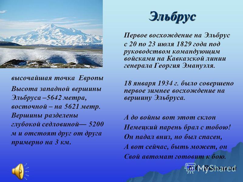 Эльбрус Первое восхождение на Эльбрус с 20 по 23 июля 1829 года под руководством командующим войсками на Кавказской линии генерала Георгия Эмануэля. 18 января 1934 г. было совершено первое зимнее восхождение на вершину Эльбруса. А до войны вот этот с