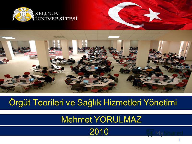 1 Örgüt Teorileri ve Sağlık Hizmetleri Yönetimi Mehmet YORULMAZ 2010