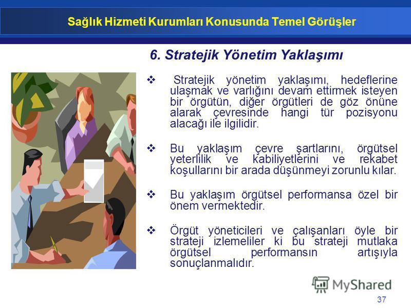 37 Sağlık Hizmeti Kurumları Konusunda Temel Görüşler Stratejik yönetim yaklaşımı, hedeflerine ulaşmak ve varlığını devam ettirmek isteyen bir örgütün, diğer örgütleri de göz önüne alarak çevresinde hangi tür pozisyonu alacağı ile ilgilidir. Bu yaklaş