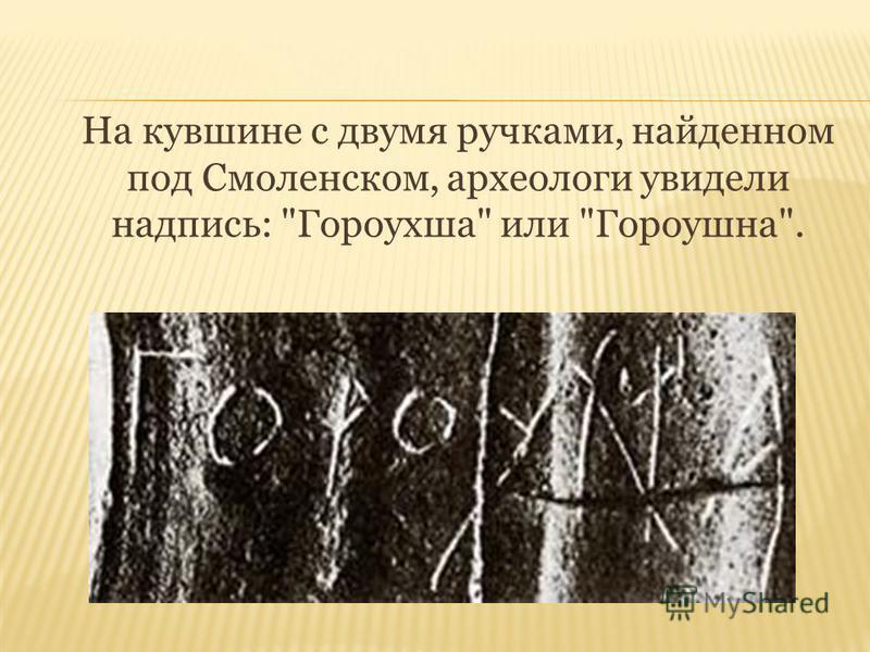 На кувшине с двумя ручками, найденном под Смоленском, археологи увидели надпись: Гороухша или Гороушна.