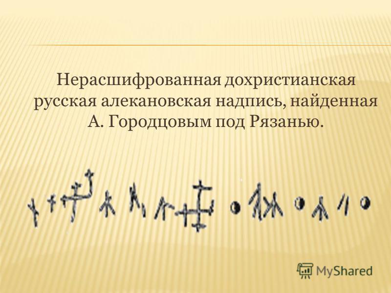 Нерасшифрованная дохристианская русская алекановская надпись, найденная А. Городцовым под Рязанью.