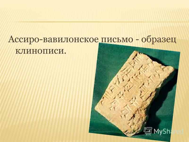 Ассиро-вавилонское письмо - образец клинописи.