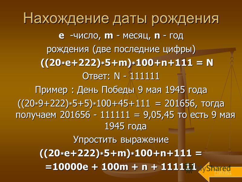 Нахождение даты рождения е -число, m - месяц, n - год рождения (две последние цифры) ((20 * е+222) * 5+m) * 100+n+111 = N ((20 * е+222) * 5+m) * 100+n+111 = N Ответ: N - 111111 Пример : День Победы 9 мая 1945 года ((20 * 9+222) * 5+5) * 100+45+111 =