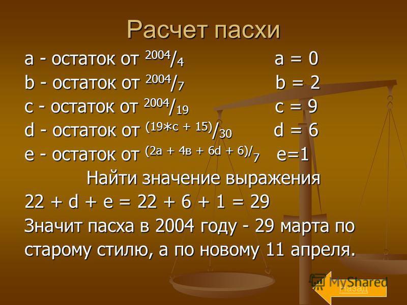 Расчет пасхи a - остаток от 2004 / 4 a = 0 b - остаток от 2004 / 7 b = 2 с - остаток от 2004 / 19 c = 9 d - остаток от (19 * с + 15) / 30 d = 6 e - остаток от (2 а + 4 в + 6d + 6)/ 7 e=1 Найти значение выражения 22 + d + e = 22 + 6 + 1 = 29 Значит па