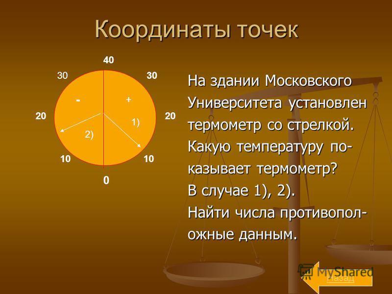 Координаты точек На здании Московского Университета установлен термометр со стрелкой. Какую температуру показывает термометр? В случае 1), 2). Найти числа противоположные данным. 0 40 20 10 30 - + 1) 2) Назад
