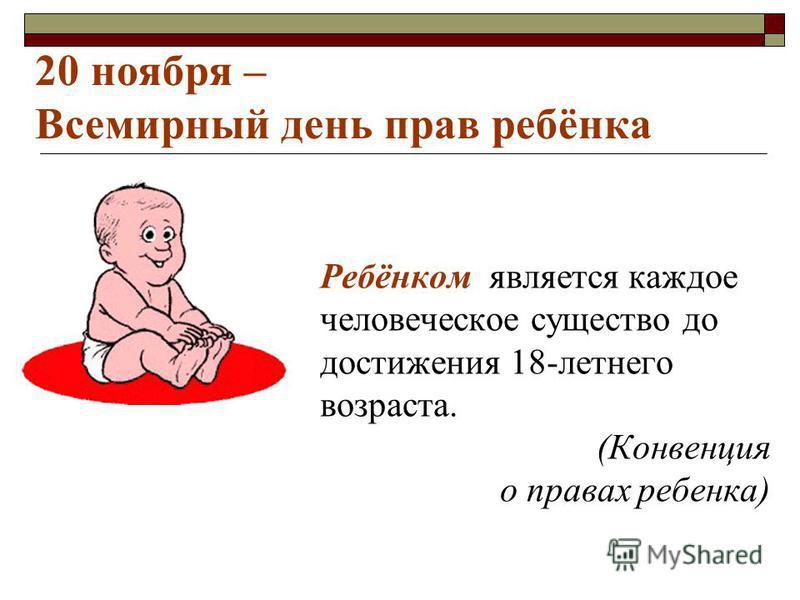Ребёнком является каждое человеческое существо до достижения 18-летнего возраста. (Конвенция о правах ребенка) 20 ноября – Всемирный день прав ребёнка