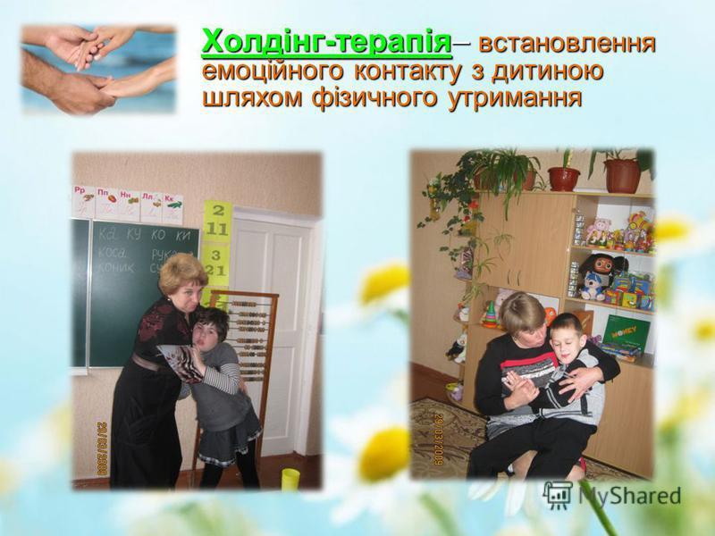 Холдінг-терапія– встановлення емоційного контакту з дитиною шляхом фізичного утримання