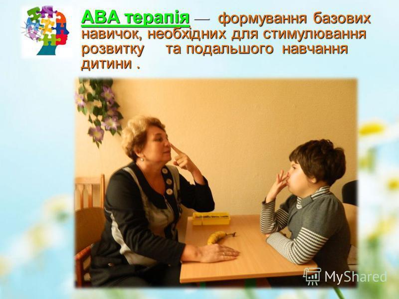 АВА терапія формування базових навичок, необхідних для стимулювання розвитку та подальшого навчання дитини.