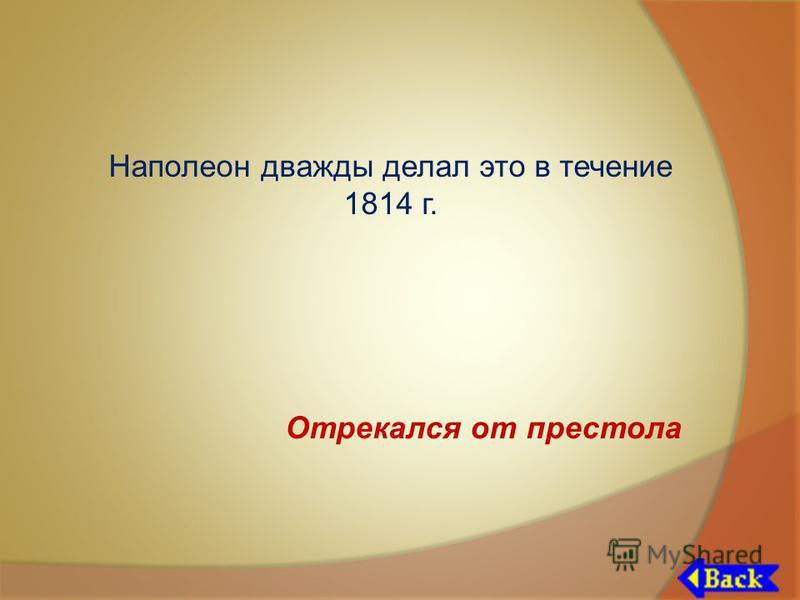 Наполеон дважды делал это в течение 1814 г. Отрекался от престола