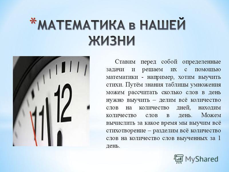 Ставим перед собой определенные задачи и решаем их с помощью математики - например, хотим выучить стихи. Путём знания таблицы умножения можем рассчитать сколько слов в день нужно выучить – делим всё количество слов на количество дней, находим количес