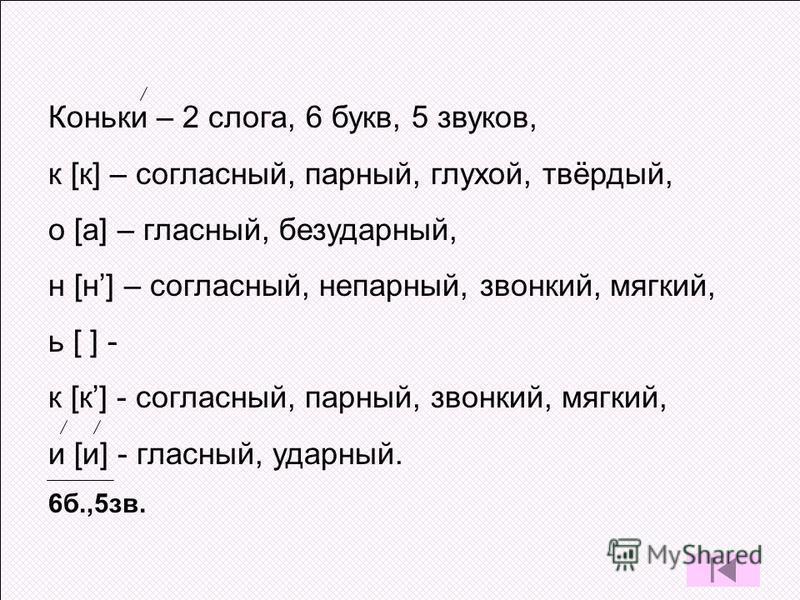 Коньки – 2 слога, 6 букв, 5 звуков, к [к] – согласный, парный, глухой, твёрдый, о [а] – гласный, безударный, н [н] – согласный, непарный, звонкий, мягкий, ь [ ] - к [к] - согласный, парный, звонкий, мягкий, и [и] - гласный, ударный. 6 б.,5 зв.