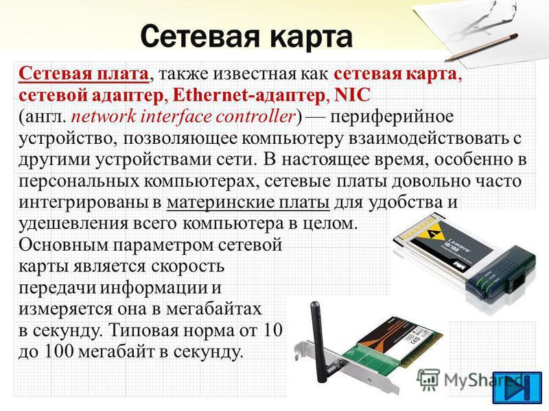 Сетевая плата, также известная как сетевая карта, сетевой адаптер, Ethernet-адаптер, NIC (англ. network interface controller) периферийное устройство, позволяющее компьютеру взаимодействовать с другими устройствами сети. В настоящее время, особенно в