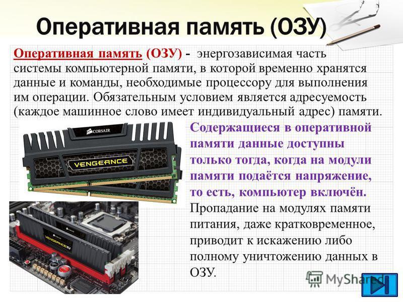 Оперативная память (ОЗУ) - энергозависимая часть системы компьютерной памяти, в которой временно хранятся данные и команды, необходимые процессору для выполнения им операции. Обязательным условием является адресуемость (каждое машинное слово имеет ин