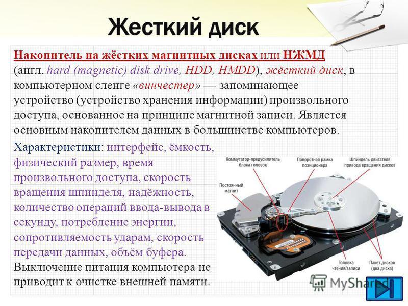 Накопитель на жёстких магнитных дисках или НЖМД (англ. hard (magnetic) disk drive, HDD, HMDD), жёсткий диск, в компьютерном сленге «винчестер» запоминающее устройство (устройство хранения информации) произвольного доступа, основанное на принципе магн
