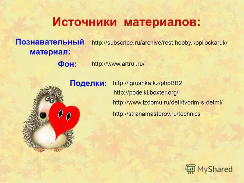 http://www.artru.ru/ Фон: Источники материалов: http://podelki.boxter.org/ http://subscribe.ru/archive/rest.hobby.kopilockaruk/ Познавательный материал: Поделки: http://igrushka.kz/phpBB2 http://www.izdomu.ru/deti/tvorim-s-detmi/ http://stranamastero