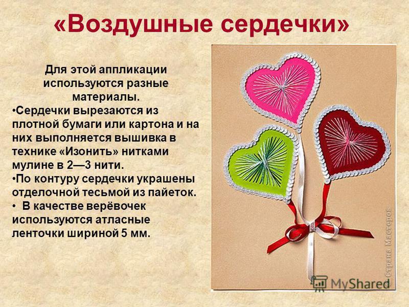 «Воздушные сердечки» Для этой аппликации используются разные материалы. Сердечки вырезаются из плотной бумаги или картона и на них выполняется вышивка в технике «Изонить» нитками мулине в 23 нити. По контуру сердечки украшены отделочной тесьмой из па