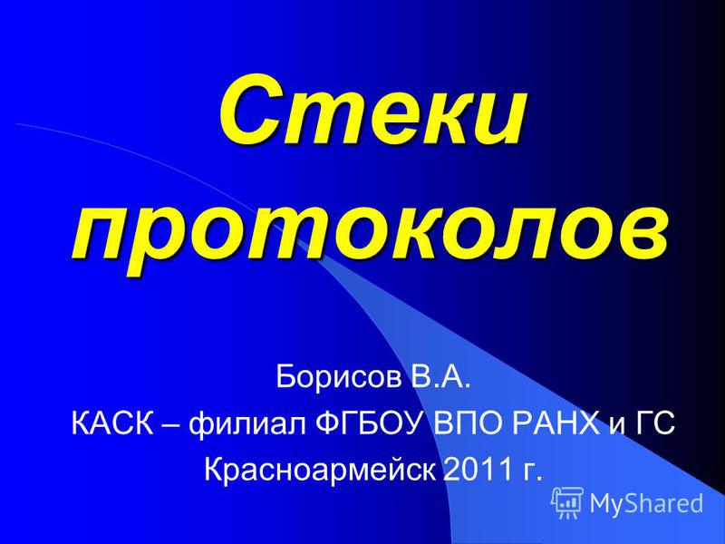 Стеки протоколов Борисов В.А. КАСК – филиал ФГБОУ ВПО РАНХ и ГС Красноармейск 2011 г.