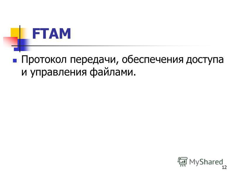 12 FTAM Протокол передачи, обеспечения доступа и управления файлами.