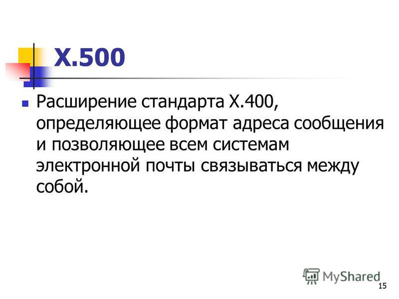 15 Х.500 Расширение стандарта Х.400, определяющее формат адреса сообщения и позволяющее всем системам электронной почты связываться между собой.