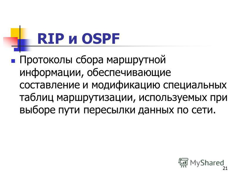 21 RIP и OSPF Протоколы сбора маршрутной информации, обеспечивающие составление и модификацию специальных таблиц маршрутизации, используемых при выборе пути пересылки данных по сети.