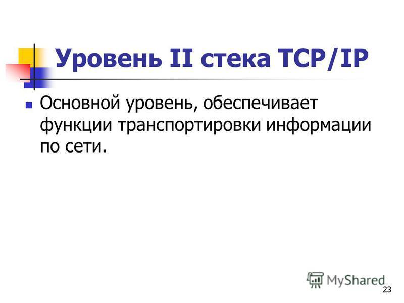 23 Уровень II стека TCP/IP Основной уровень, обеспечивает функции транспортировки информации по сети.