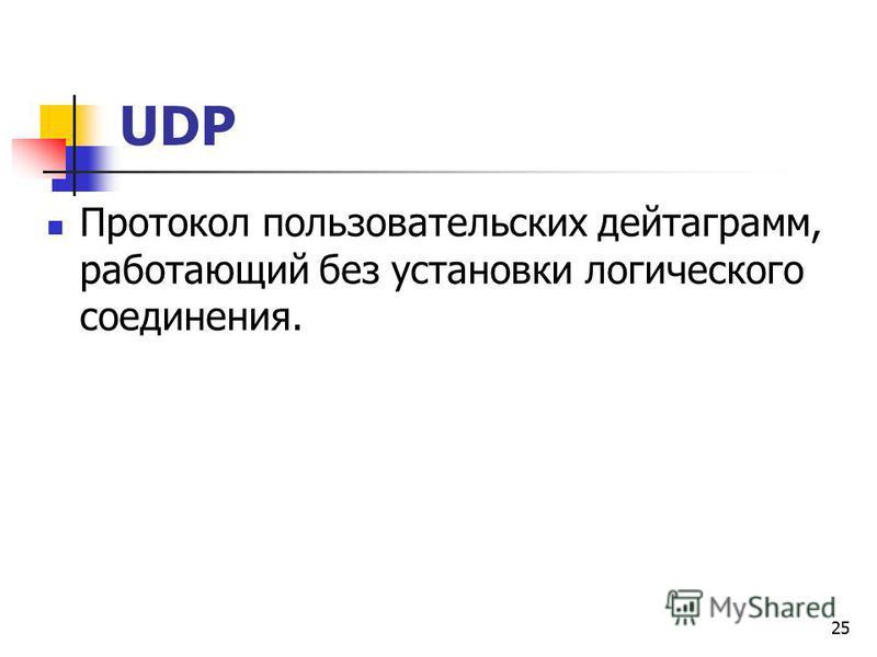 25 UDP Протокол пользовательских дейтаграмм, работающий без установки логического соединения.