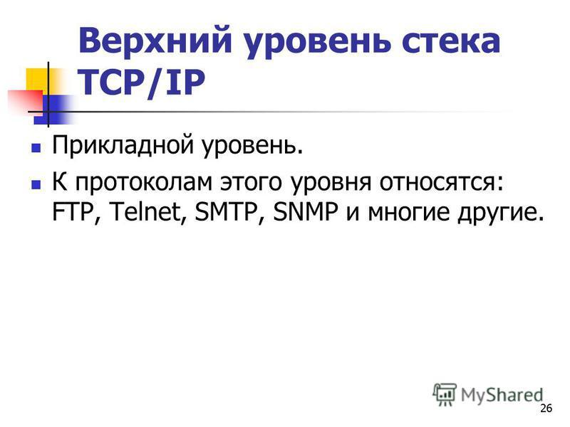 26 Верхний уровень стека TCP/IP Прикладной уровень. К протоколам этого уровня относятся: FTP, Тelnet, SMTP, SNMP и многие другие.