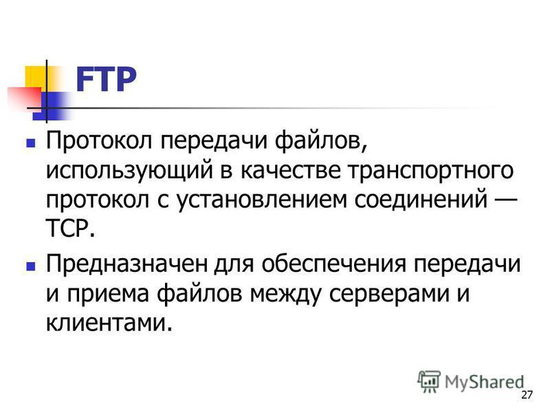 27 FTP Протокол передачи файлов, использующий в качестве транспортного протокол с установлением соединений TCP. Предназначен для обеспечения передачи и приема файлов между серверами и клиентами.