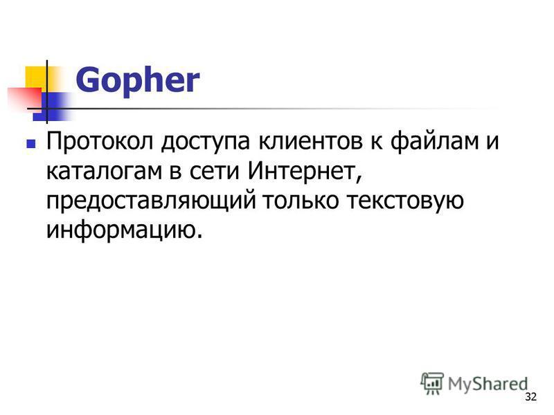32 Gopher Протокол доступа клиентов к файлам и каталогам в сети Интернет, предоставляющий только текстовую информацию.