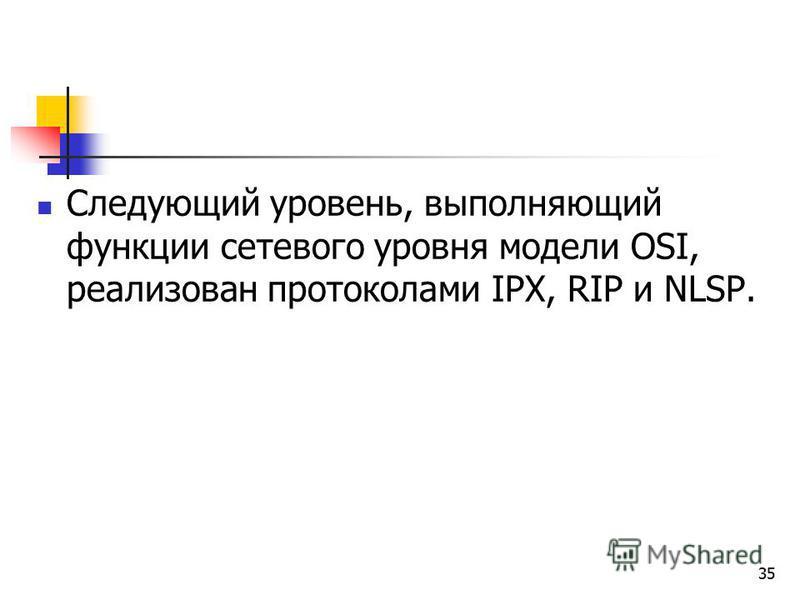 35 Следующий уровень, выполняющий функции сетевого уровня модели OSI, реализован протоколами IPX, RIP и NLSP.