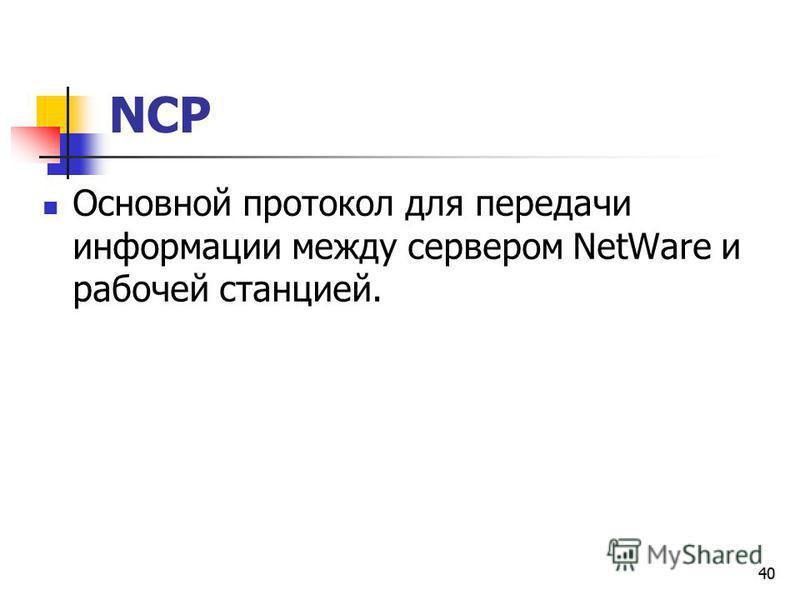 40 NCP Основной протокол для передачи информации между сервером NetWare и рабочей станцией.