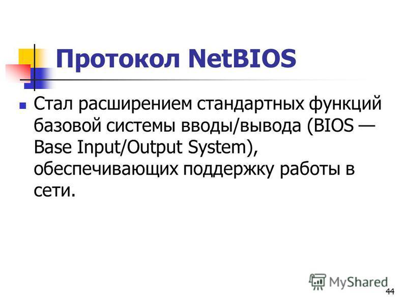 44 Протокол NetBIOS Стал расширением стандартных функций базовой системы вводы/вывода (BIOS Base Input/Output System), обеспечивающих поддержку работы в сети.