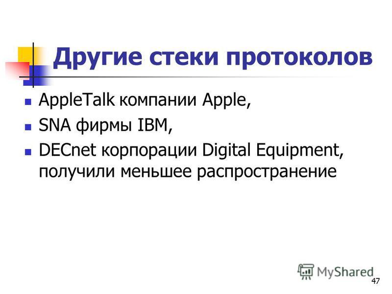47 Другие стеки протоколов AppleTalk компании Apple, SNA фирмы IBM, DECnet корпорации Digital Equipment, получили меньшее распространение