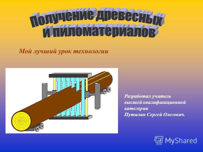 Мой лучший урок технологии Разработал учитель высшей квалификационной категории Путилин Сергей Олегович.