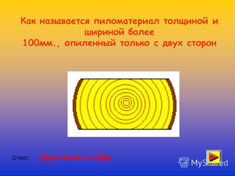 Как называется пиломатериал толщиной и шириной более 100 мм., опиленный только с двух сторон Ответ: Двухкантный брус