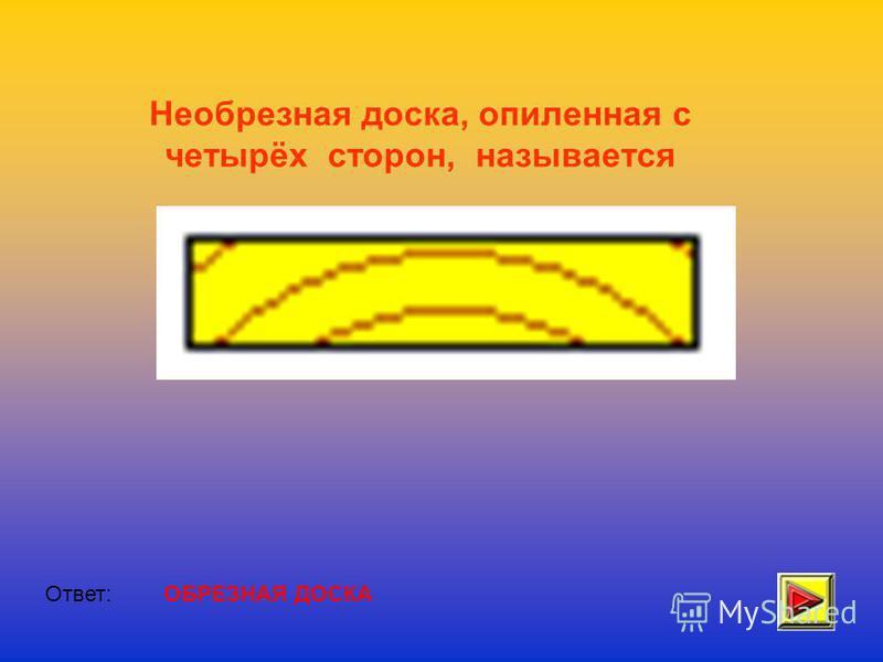 Необрезная доска, опиленная с четырёх сторон, называется Ответ:ОБРЕЗНАЯ ДОСКА