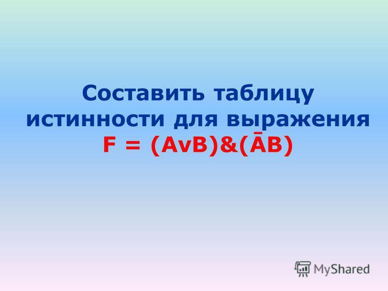 Составить таблицу истинности для выражения F = (AvB)&(ĀB)