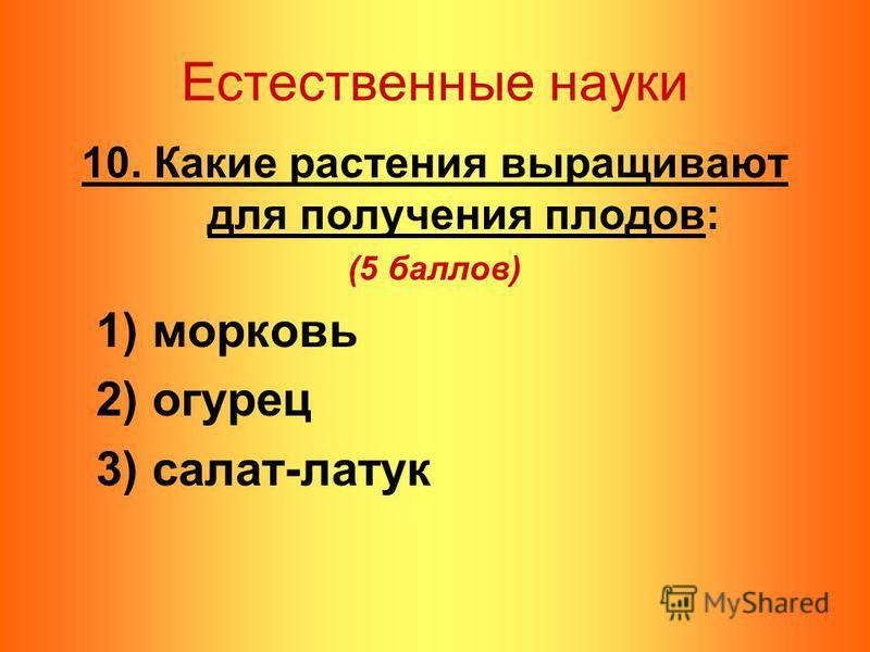 Естественные науки 10. Какие растения выращивают для получения плодов: (5 баллов) 1) морковь 2) огурец 3) салат-латук