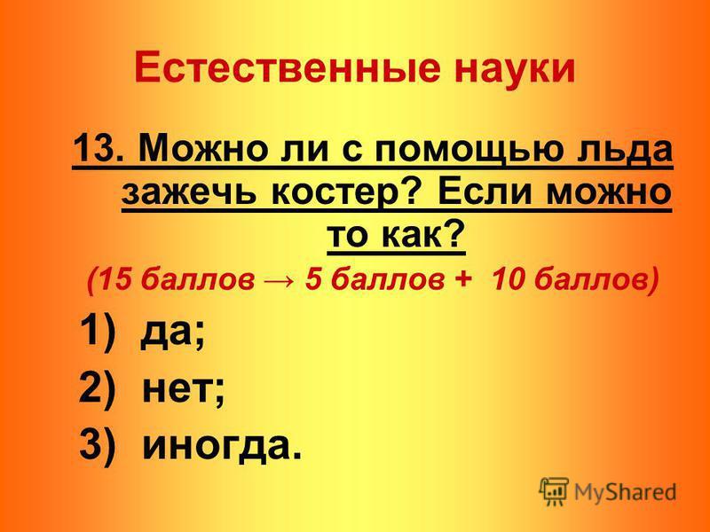 13. Можно ли с помощью льда зажечь костер? Если можно то как? (15 баллов 5 баллов + 10 баллов) 1) да; 2) нет; 3) иногда. Естественные науки